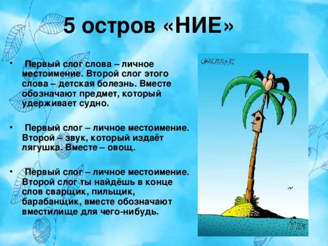 5 остров «НИЕ»  Первый слог слова – личное местоимение. Второй слог этого слова – детская болезнь. Вместе обозначают предмет, который удерживает судно.   Первый слог – личное местоимение. Второй – звук, который издаёт лягушка. Вместе – овощ.