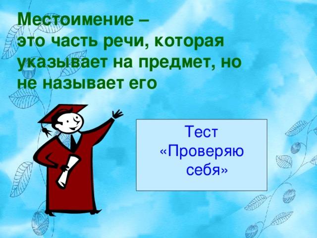 Местоимение –  это часть речи, которая указывает на предмет, но не называет его Тест «Проверяю себя»