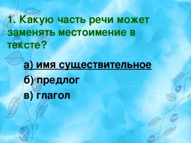 1. Какую часть речи может заменять местоимение в тексте? а) имя существительное б) предлог в) глагол