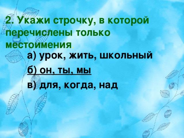 2. Укажи строчку, в которой перечислены только местоимения . а) урок, жить, школьный б) он, ты, мы в) для, когда, над