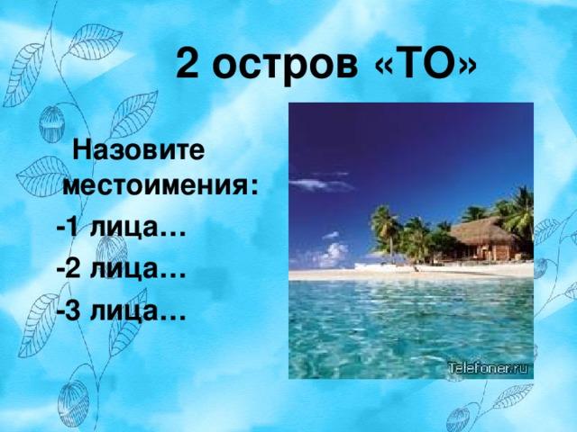 2 остров «ТО»   Назовите местоимения:  -1 лица…  -2 лица…  -3 лица…