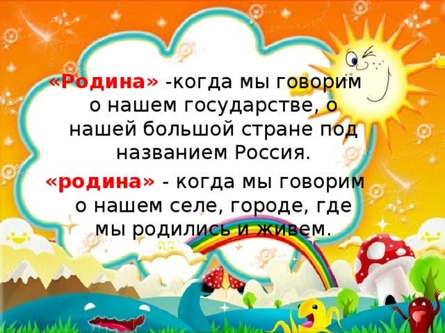 «Родина» -когда мы говорим о нашем государстве, о нашей большой стране под названием Россия. «родина» - когда мы говорим о нашем селе, городе, где мы родились и живем.