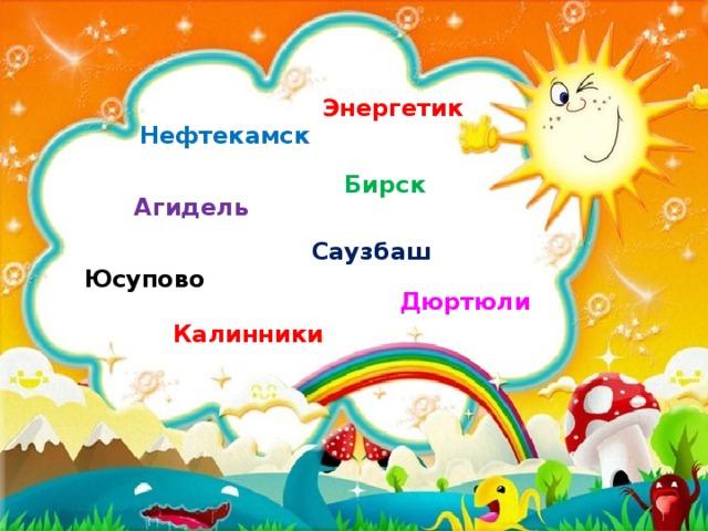 Энергетик  Нефтекамск Бирск Агидель Саузбаш  Юсупово  Дюртюли Калинники