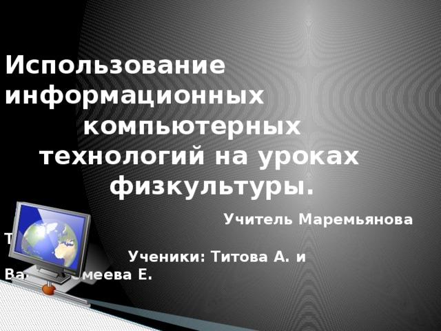 Использование информационных  компьютерных  технологий на уроках  физкультуры.   Учитель Маремьянова Т.Ф.  Ученики: Титова А. и Варфоломеева Е.