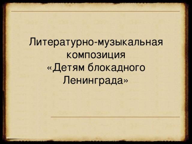 Литературно-музыкальная композиция  «Детям блокадного Ленинграда»