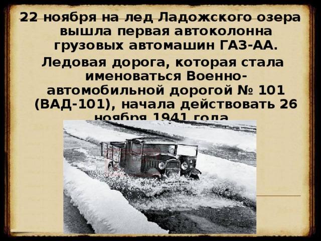 22 ноября на лед Ладожского озера вышла первая автоколонна грузовых автомашин ГАЗ-АА.  Ледовая дорога, которая стала именоваться Военно-автомобильной дорогой № 101 (ВАД-101), начала действовать 26 ноября 1941 года.