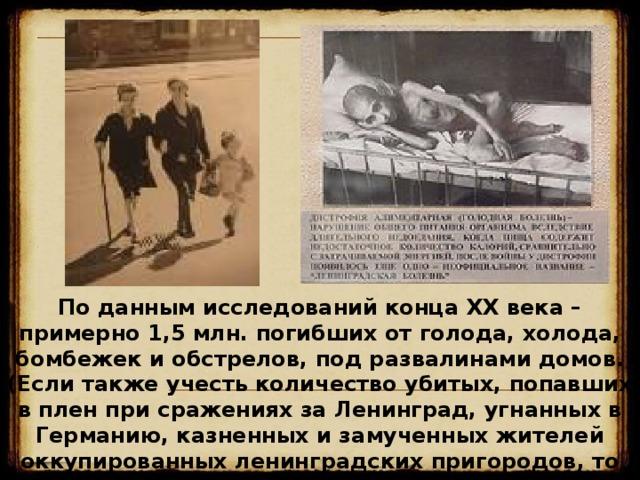 По данным исследований конца XX века – примерно 1,5 млн. погибших от голода, холода, бомбежек и обстрелов, под развалинами домов. (Если также учесть количество убитых, попавших в плен при сражениях за Ленинград, угнанных в Германию, казненных и замученных жителей оккупированных ленинградских пригородов, то указанная цифра возрастет в 3-5 раз).   18