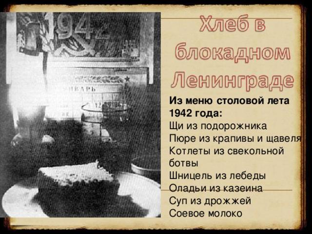 Из меню столовой лета 1942 года: Щи из подорожника Пюре из крапивы и щавеля Котлеты из свекольной ботвы Шницель из лебеды Оладьи из казеина Суп из дрожжей Соевое молоко 18