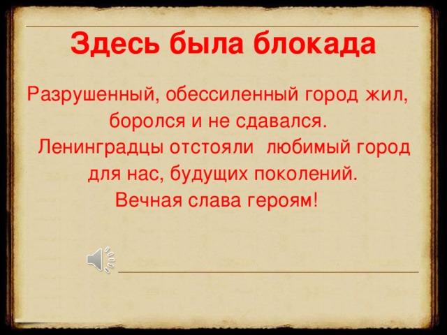 Здесь была блокада Разрушенный, обессиленный город жил,  боролся и не сдавался.  Ленинградцы отстояли любимый город  для нас, будущих поколений.  Вечная слава героям!
