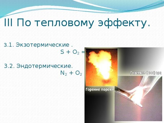 III По тепловому эффекту.   3. 1. Экзотермические .  S + O 2 = SO 2 + Q   3.2. Эндотермические.  N 2 + O 2 = 2NO - Q