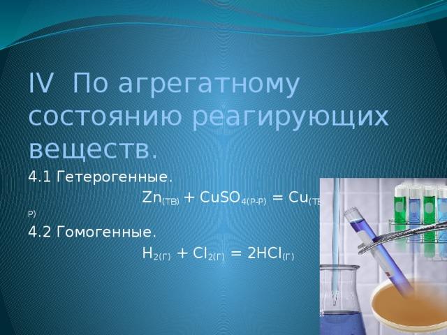IV По агрегатному состоянию реагирующих веществ. 4.1 Гетерогенные.  Zn (ТВ) + СuSO 4(Р-Р) = Cu (ТВ) + ZnSO 4(Р-Р) 4.2 Гомогенные.  H 2(Г) + Cl 2(Г) = 2HCl (Г)