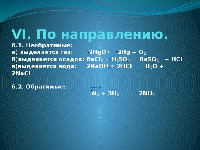 VI. По направлению.  6.1. Необратимые:  а) выделяется газ: 2HgO t 2Hg + O 2  б)выделяется осадок: BaCl 2 + H 2 SO 4 BaSO 4 + HCl  в)выделяется вода: 2NaOH + 2HCl H 2 O + 2NaCl   6.2. Обратимые:  N 2 + 3H 2   2NH 3