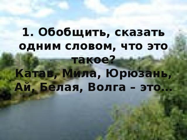 1. Обобщить, сказать одним словом, что это такое?  Катав, Мила, Юрюзань, Ай, Белая, Волга – это…