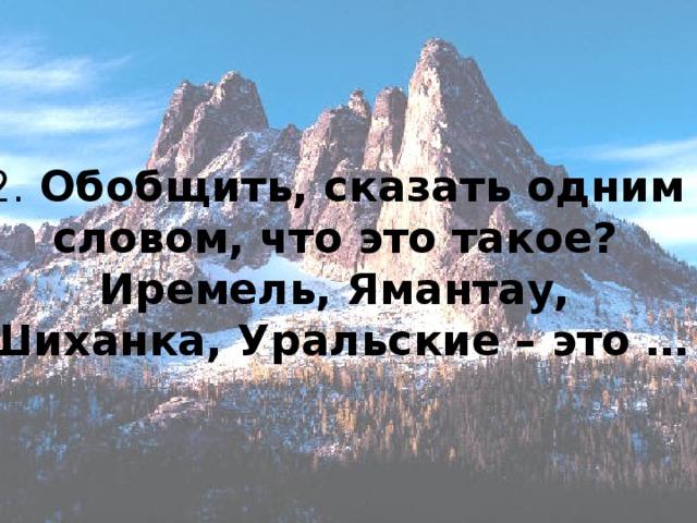 2. Обобщить, сказать одним словом, что это такое?  Иремель, Ямантау, Шиханка, Уральские – это …