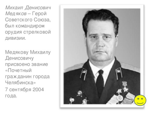 Михаил Денисович Медяков – Герой Советского Союза, был командиром орудия стрелковой дивизии. Медякову Михаилу Денисовичу присвоено звание «Почетный гражданин города Челябинска» 7 сентября 2004 года.