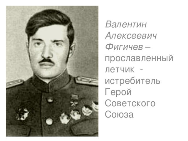 Валентин Алексеевич Фигичев – прославленный летчик - истребитель Герой Советского Союза
