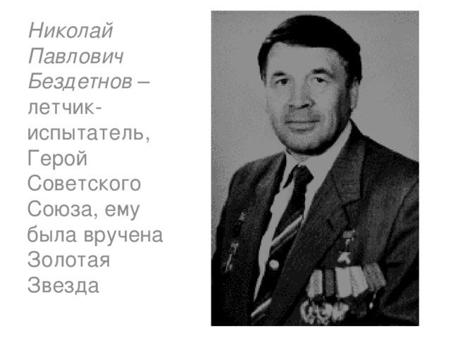 Николай Павлович Бездетнов – летчик-испытатель, Герой Советского Союза, ему была вручена Золотая Звезда