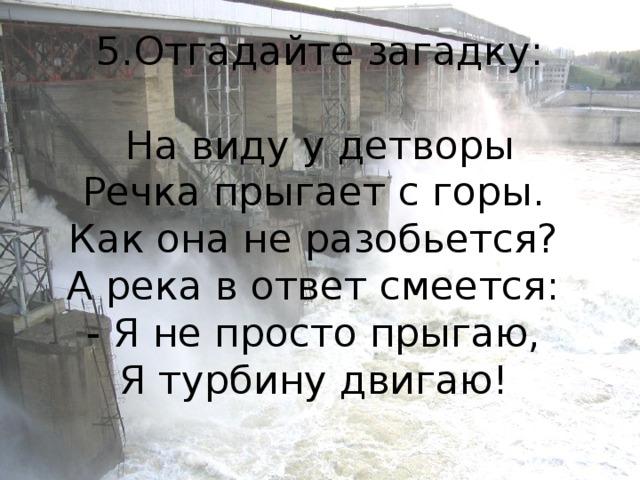 5.Отгадайте загадку:   На виду у детворы  Речка прыгает с горы.  Как она не разобьется?  А река в ответ смеется:  - Я не просто прыгаю,  Я турбину двигаю!