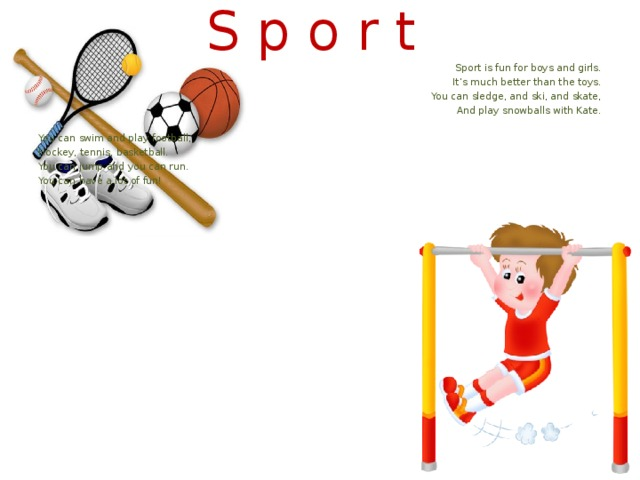 S p o r t Sport is fun for boys and girls. It's much better than the toys. You can sledge, and ski, and skate, And play snowballs with Kate. You can swim and play football, Hockey, tennis, basketball. You can jump and you can run. You can have a lot of fun!
