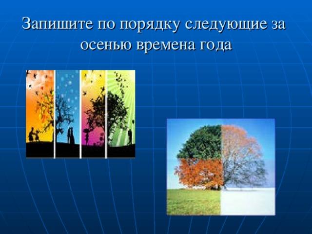 Запишите по порядку следующие за осенью времена года