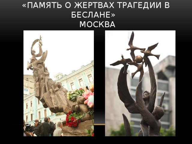 «память о жертвах трагедии в Беслане»  Москва  Памятник «В память о жертвах трагедии в Беслане» открыт 1 июня 2010 года в Москве. Скульптура высотой около 5 метров символизирует души погибших детей, которые уносят в небо ангелы.