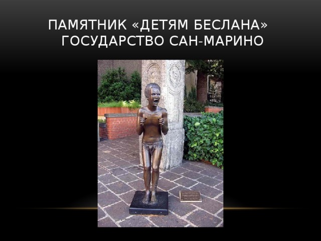 Памятник «детям Беслана»  государство Сан-Марино Памятник «Детям Беслана» представляет собой испуганного ребенка, который застыл в беззвучном крике. Установлен в 2006 году в Сан-Марино.