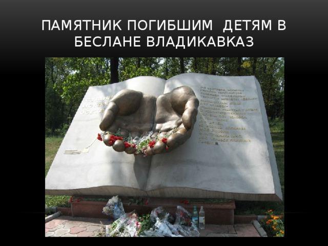 Памятник погибшим детям в Беслане Владикавказ  Памятник представляет собой книгу из которой протягиваются две ладони, по которым струится вода.