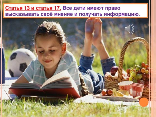 Статья 13 и статья 17.  Все дети имеют право высказывать своё мнение и получать информацию.
