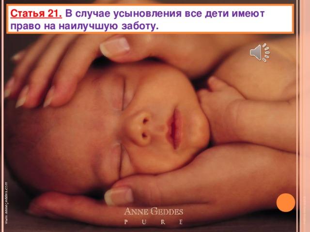 Статья 21.  В случае усыновления все дети имеют право на наилучшую заботу.