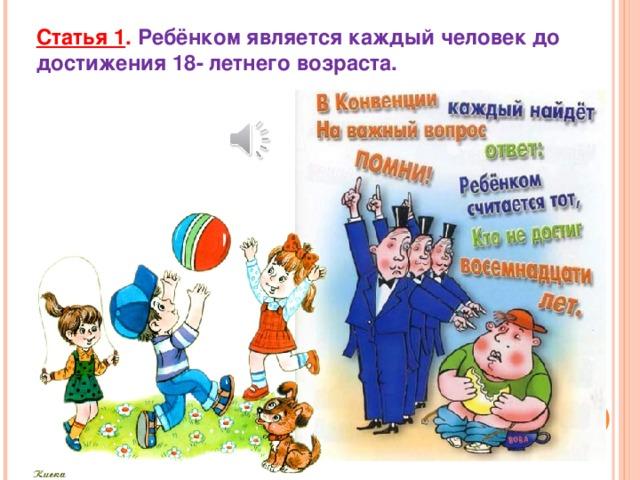 Статья 1 .  Ребёнком является каждый человек до достижения 18- летнего возраста.