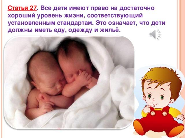 Статья 27 . Все дети имеют право на достаточно хороший уровень жизни, соответствующий установленным стандартам. Это означает, что дети должны иметь еду, одежду и жильё.