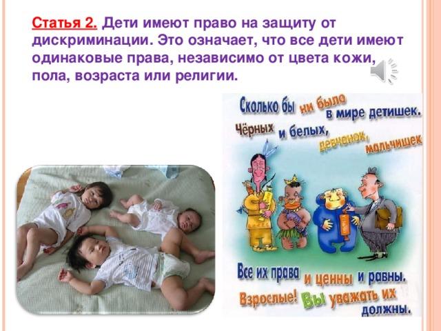 Статья 2.  Дети имеют право на защиту от дискриминации. Это означает, что все дети имеют одинаковые права, независимо от цвета кожи, пола, возраста или религии.