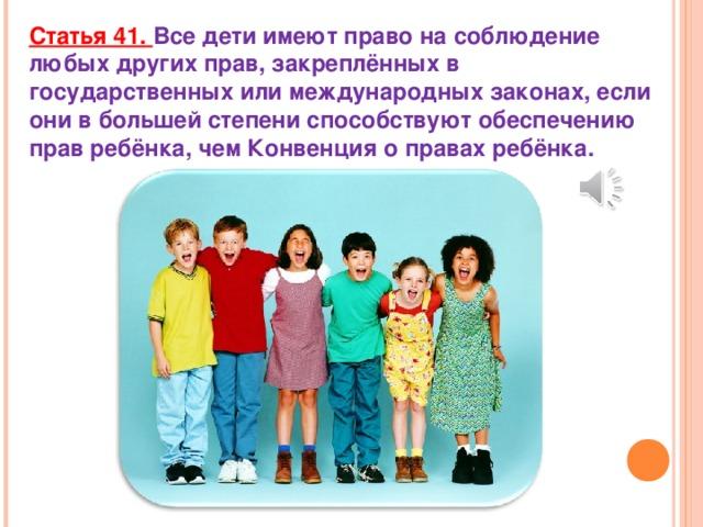 Статья 41. Все дети имеют право на соблюдение любых других прав, закреплённых в государственных или международных законах, если они в большей степени способствуют обеспечению прав ребёнка, чем Конвенция о правах ребёнка.