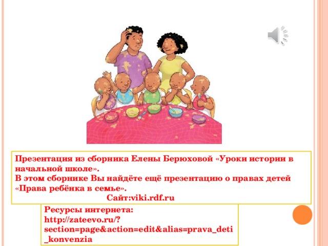 Презентация из сборника Елены Берюховой «Уроки истории в начальной школе». В этом сборнике Вы найдёте ещё презентацию о правах детей «Права ребёнка в семье».  Сайт: viki . rdf . ru Ресурсы интернета: http://zateevo.ru/?section=page&action=edit&alias=prava_deti_konvenzia