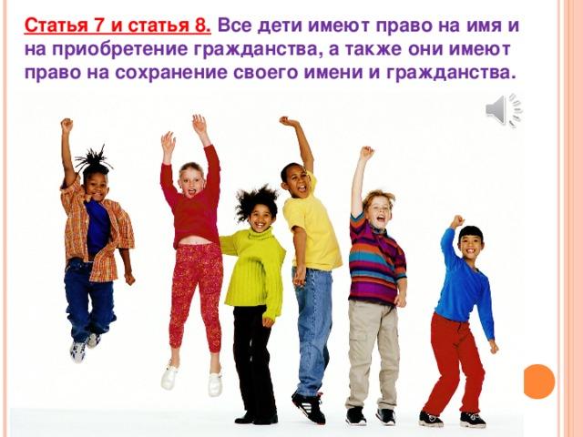 Статья 7 и статья 8.  Все дети имеют право на имя и на приобретение гражданства, а также они имеют право на сохранение своего имени и гражданства.