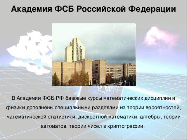Академия ФСБ Российской Федерации В Академии ФСБ РФ базовые курсы математических дисциплин и физики дополнены специальными разделами из теории вероятностей, математической статистики, дискретной математики, алгебры, теории автоматов, теории чисел в криптографии.