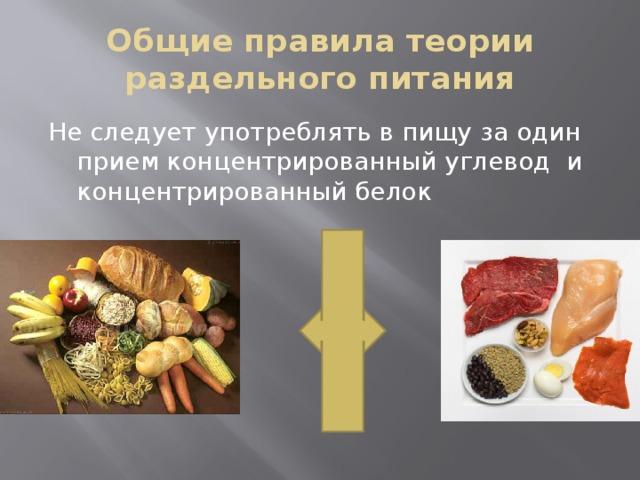 Общие правила теории раздельного питания Не следует употреблять в пищу за один прием концентрированный углевод и концентрированный белок