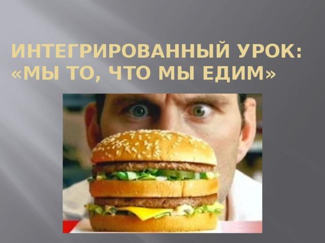 Интегрированный урок:  «Мы то, что мы едим»
