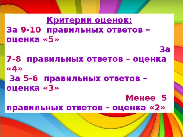 Критерии оценок: За 9-10 правильных ответов – оценка «5» За 7-8 правильных ответов – оценка «4»   За 5-6 правильных ответов – оценка «3»  Менее 5 правильных ответов – оценка «2»