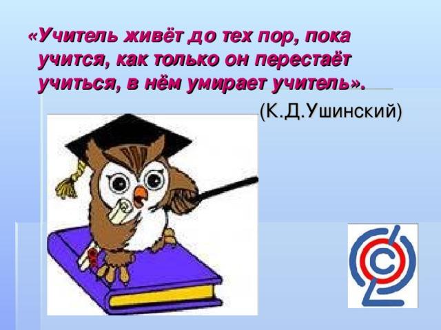 «Учитель живёт до тех пор, пока учится, как только он перестаёт учиться, в нём умирает учитель».