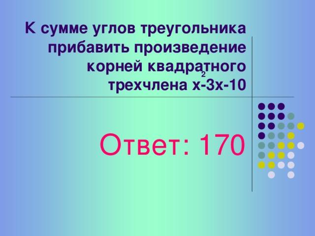 Частное суммы смежных углов и наибольшего числа корней квадратного уравнения Ответ: 90