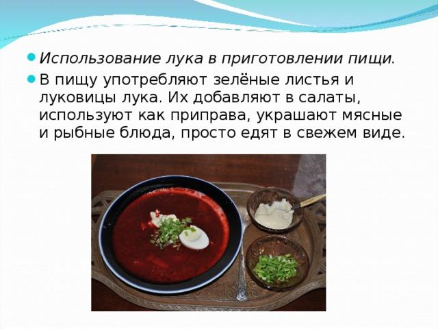 Использование лука в приготовлении пищи. В пищу употребляют зелёные листья и луковицы лука. Их добавляют в салаты, используют как приправа, украшают мясные и рыбные блюда, просто едят в свежем виде.