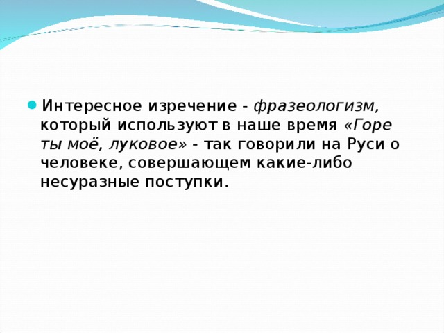 Интересное изречение - фразеологизм, который используют в наше время «Горе ты моё, луковое» - так говорили на Руси о человеке, совершающем какие-либо несуразные поступки.
