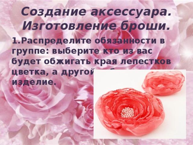 Создание аксессуара.  Изготовление броши. 1.Распределите обязанности в группе: выберите кто из вас будет обжигать края лепестков цветка, а другой собирать изделие.