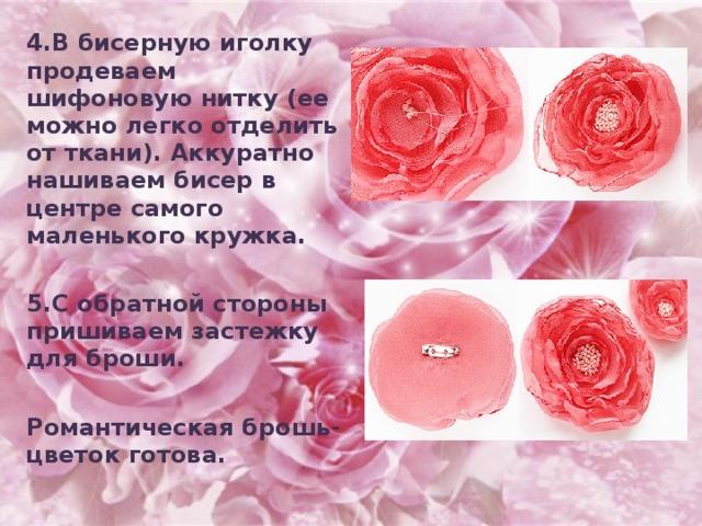 4.В бисерную иголку продеваем шифоновую нитку (ее можно легко отделить от ткани). Аккуратно нашиваем бисер в центре самого маленького кружка.  5.С обратной стороны пришиваем застежку для броши.  Романтическая брошь-цветок готова.