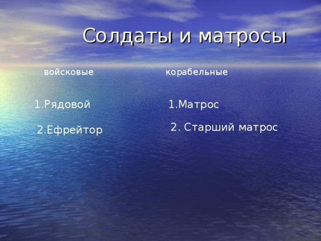 Солдаты и матросы  войсковые корабельные 1.Рядовой 1.Матрос 2. Старший матрос 2.Ефрейтор