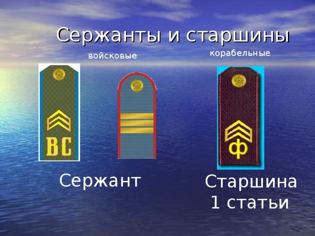 Сержанты и старшины корабельные  войсковые  Сержант Старшина  1 статьи