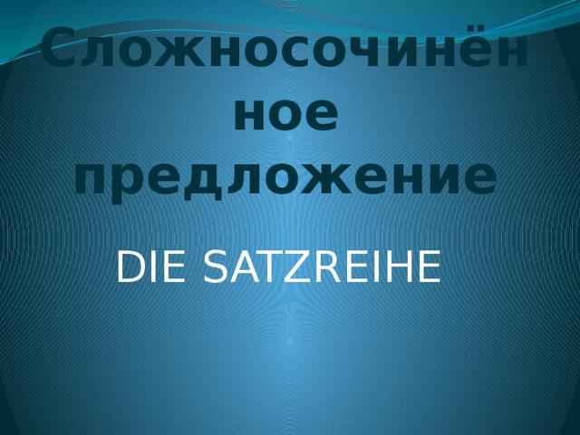 Сложносочинённое предложение DIE SATZREIHE