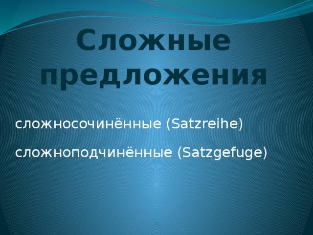 Сложные предложения сложносочинённые (Satzreihe) cложноподчинённые (Satzgefuge)