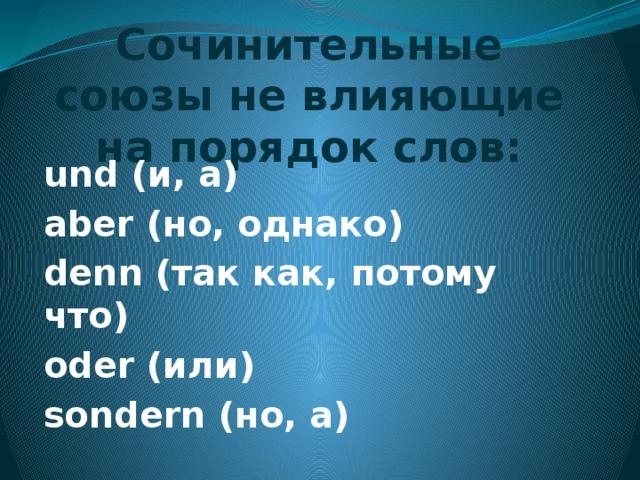 Сочинительные союзы не влияющие на порядок слов: und (и, а) aber (но, однако) denn (так как, потому что) oder (или) sondern (но, a)